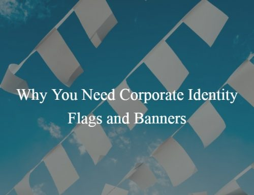 Why You Need Corporate Identity Flags and Banners